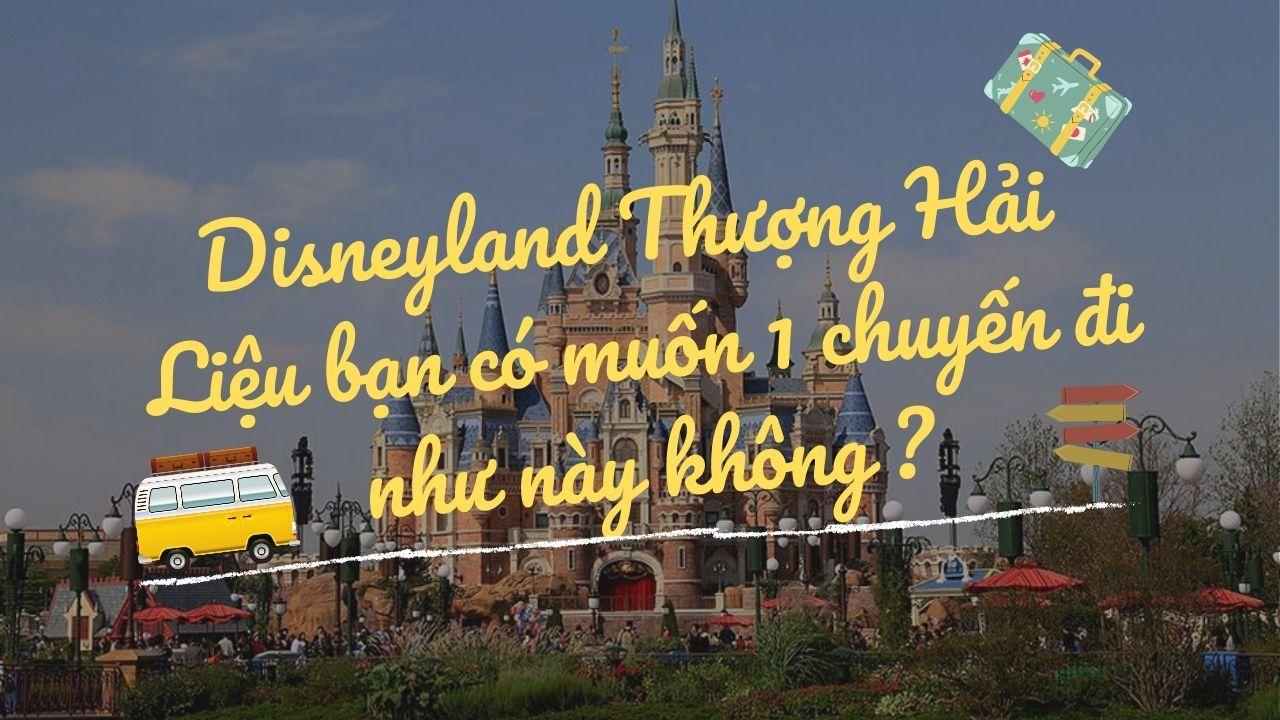 Khám Phá Disneyland Thượng Hải – Liệu Bạn Có Muốn 1 Chuyến Đi Như Này Không ?